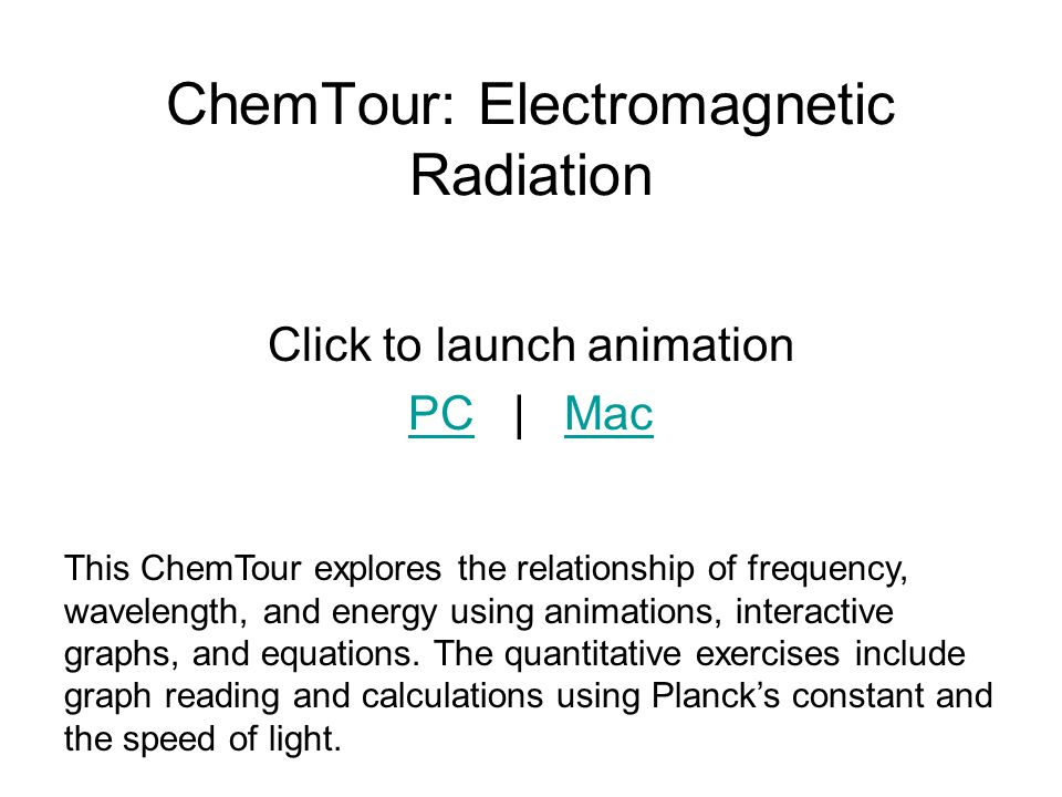 ChemTour: Electromagnetic Radiation Click to launch animation PCPC | MacMac This ChemTour explores the relationship of frequency, wavelength, and ener