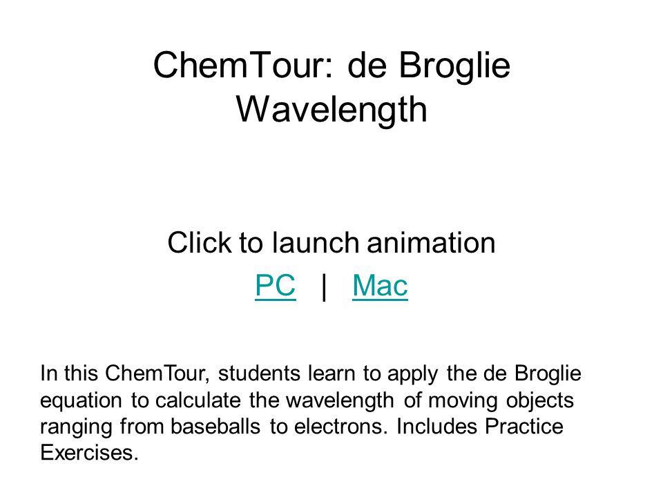 ChemTour: de Broglie Wavelength Click to launch animation PCPC | MacMac In this ChemTour, students learn to apply the de Broglie equation to calculate