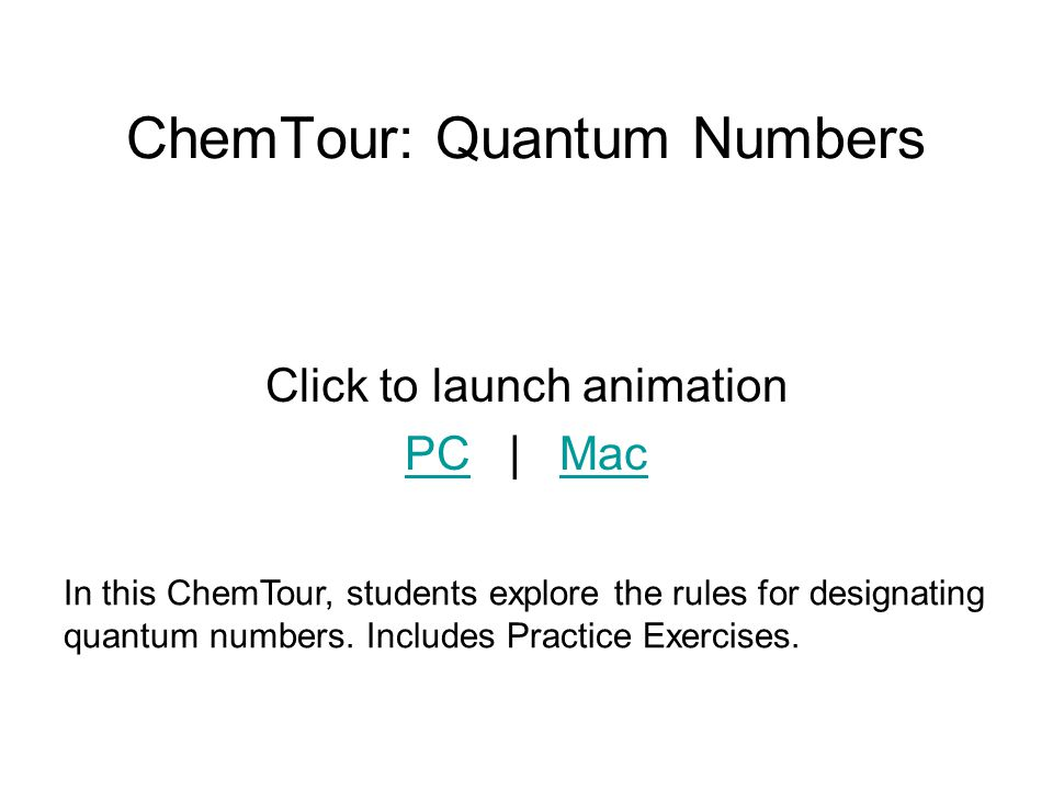 ChemTour: Quantum Numbers Click to launch animation PCPC | MacMac In this ChemTour, students explore the rules for designating quantum numbers. Includ
