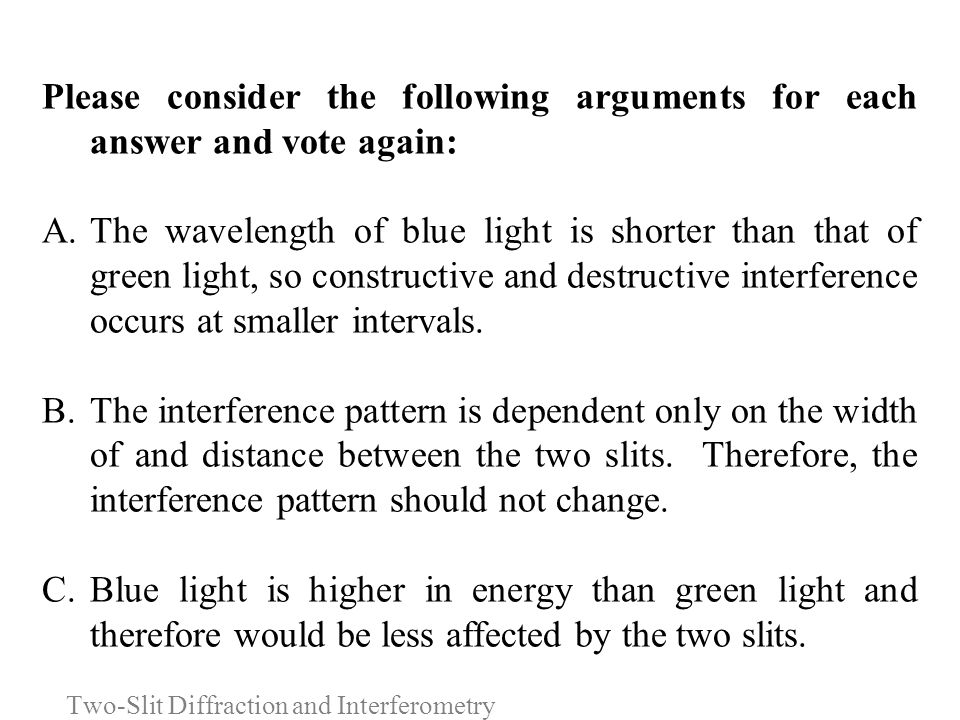 Please consider the following arguments for each answer and vote again: A.The wavelength of blue light is shorter than that of green light, so constru