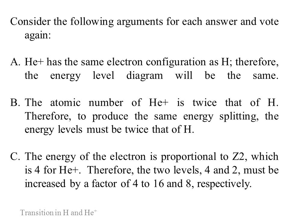 Transition in H and He + Consider the following arguments for each answer and vote again: A.He+ has the same electron configuration as H; therefore, t