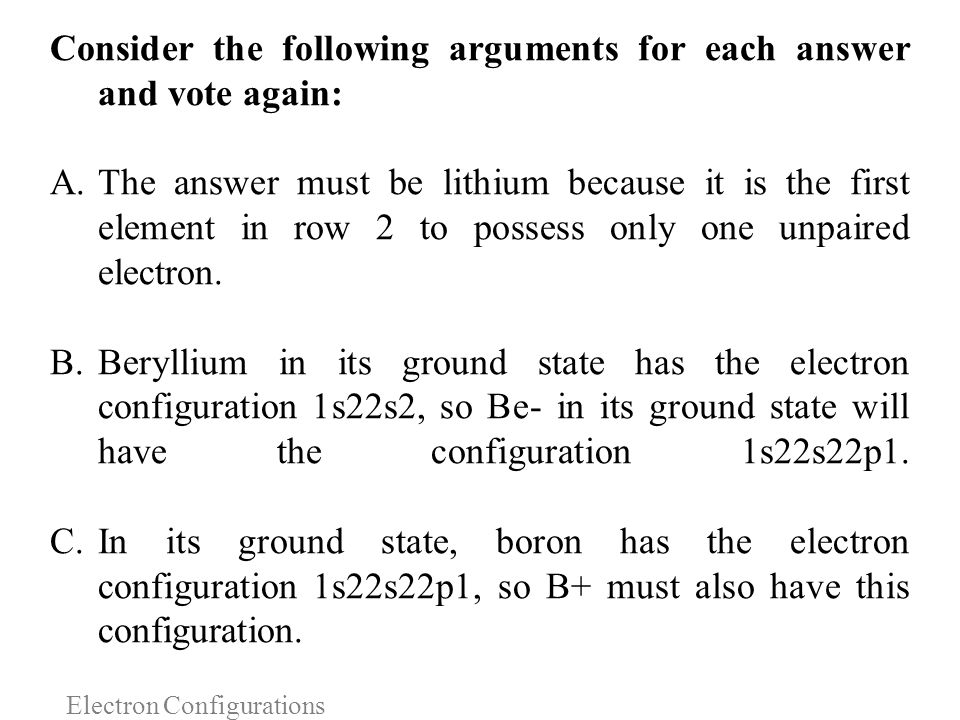 Electron Configurations Consider the following arguments for each answer and vote again: A.The answer must be lithium because it is the first element