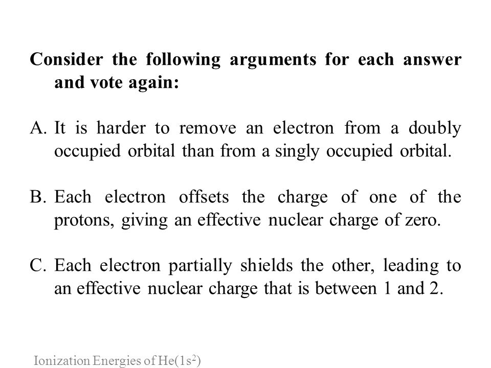 Ionization Energies of He(1s 2 ) Consider the following arguments for each answer and vote again: A.It is harder to remove an electron from a doubly o