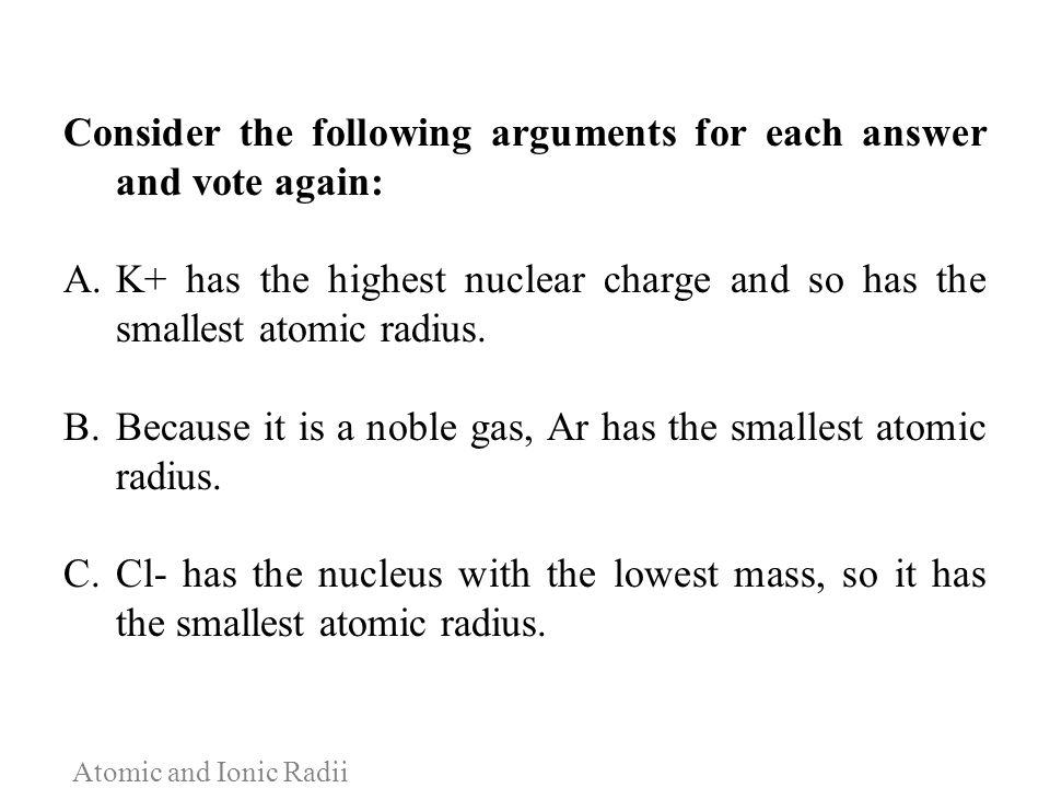 Atomic and Ionic Radii Consider the following arguments for each answer and vote again: A.K+ has the highest nuclear charge and so has the smallest at