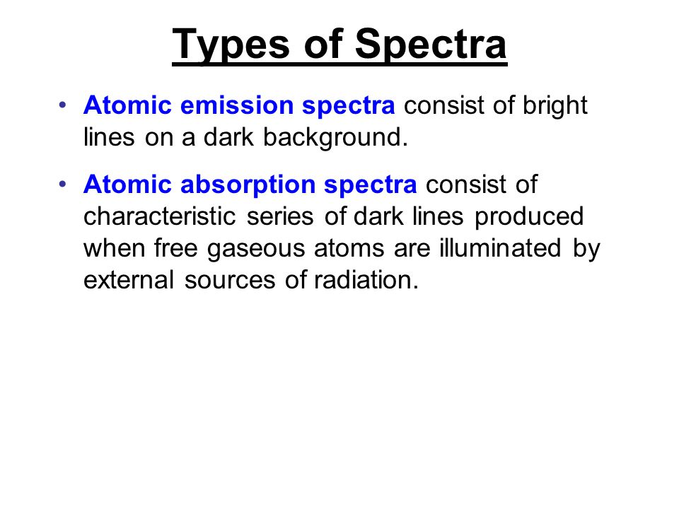 Types of Spectra Atomic emission spectra consist of bright lines on a dark background. Atomic absorption spectra consist of characteristic series of d