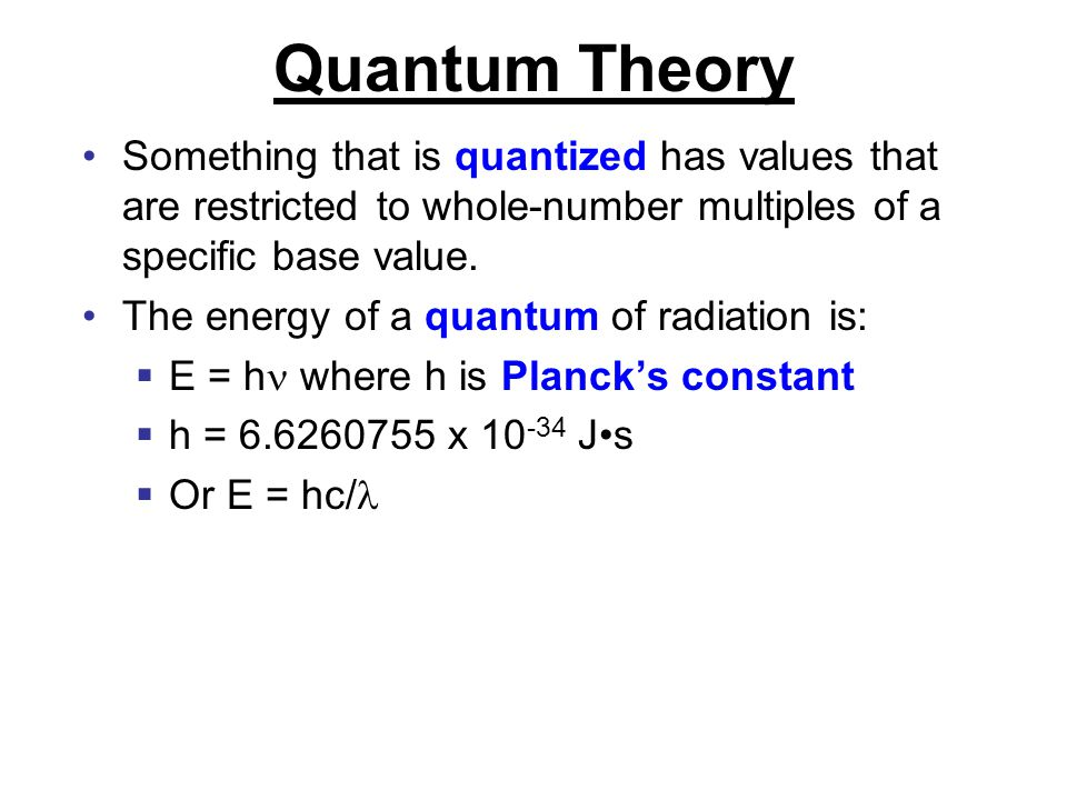 Quantum Theory Something that is quantized has values that are restricted to whole-number multiples of a specific base value. The energy of a quantum