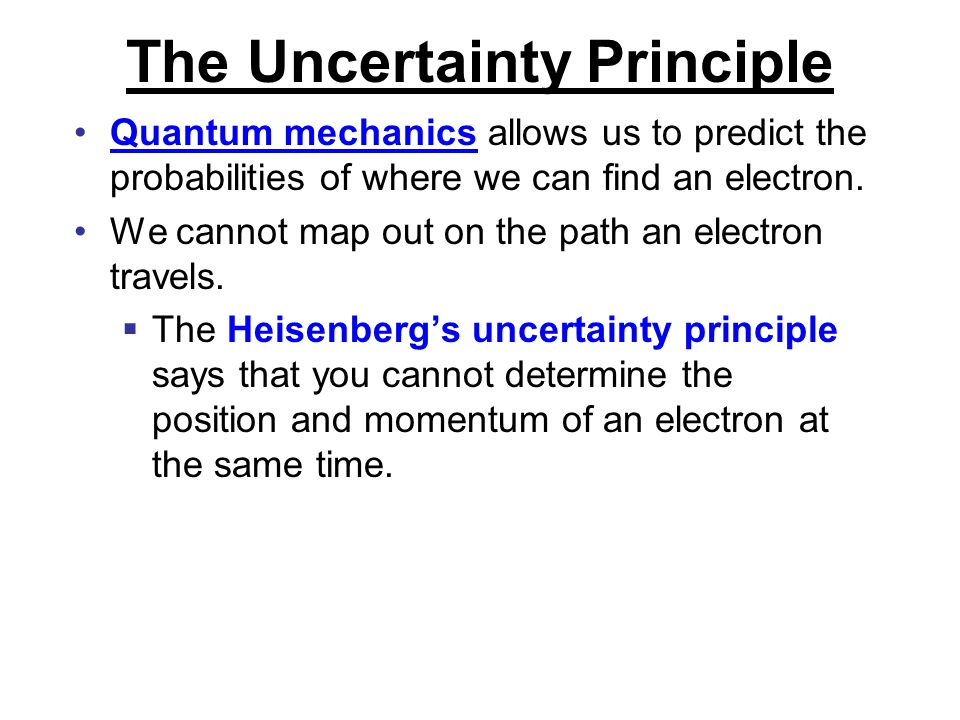 The Uncertainty Principle Quantum mechanics allows us to predict the probabilities of where we can find an electron. We cannot map out on the path an