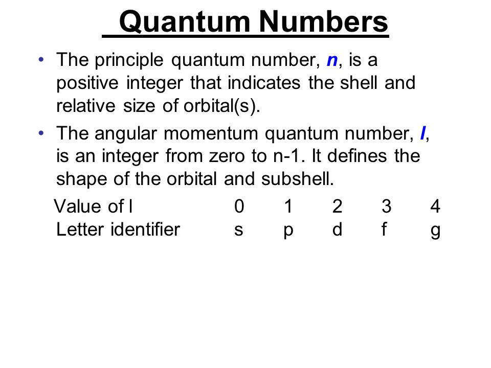 Quantum Numbers The principle quantum number, n, is a positive integer that indicates the shell and relative size of orbital(s). The angular momentum