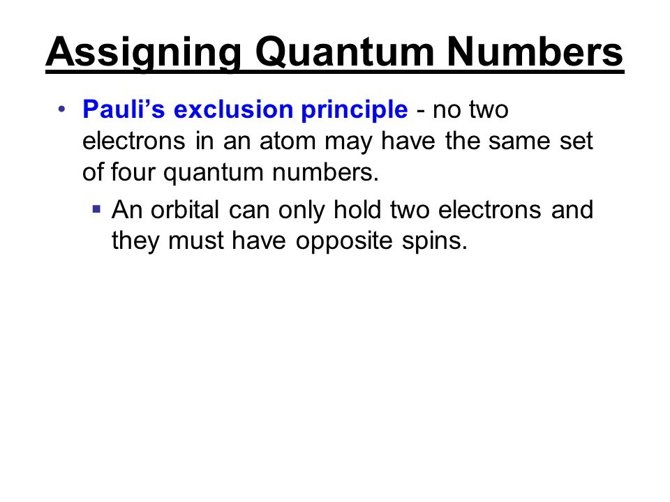 Assigning Quantum Numbers Pauli's exclusion principle - no two electrons in an atom may have the same set of four quantum numbers.  An orbital can on
