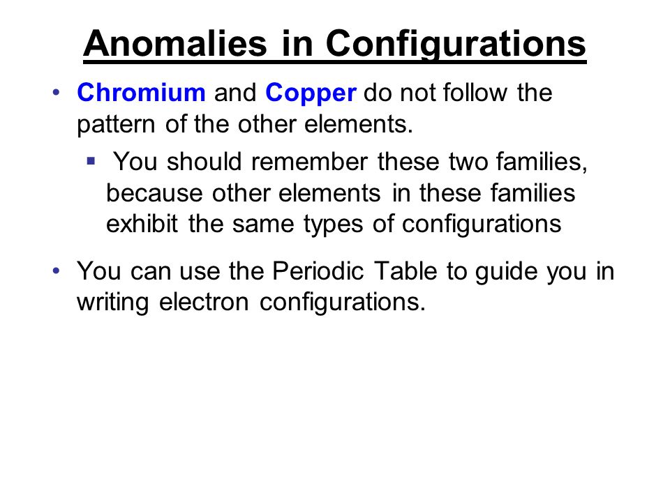 Anomalies in Configurations Chromium and Copper do not follow the pattern of the other elements.  You should remember these two families, because oth