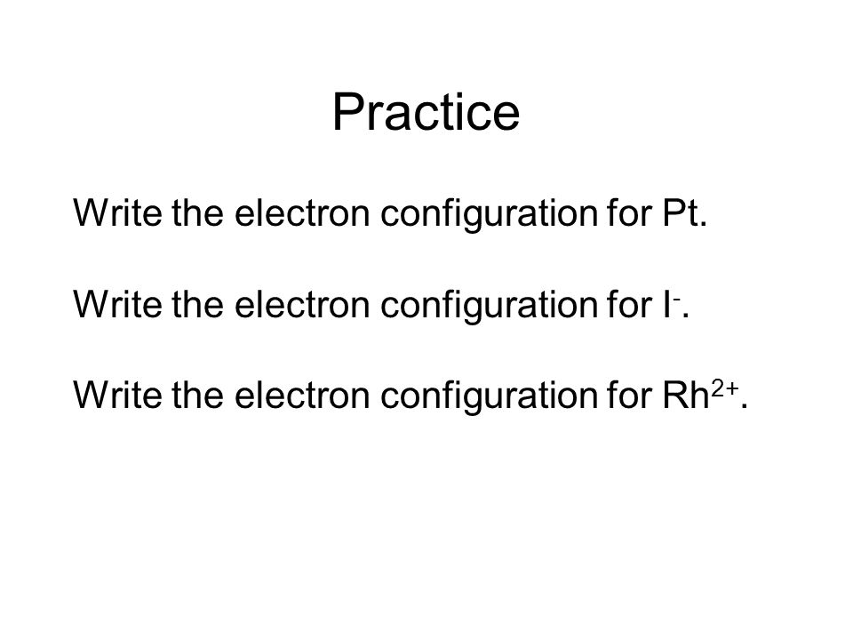 Practice Write the electron configuration for Pt. Write the electron configuration for I -. Write the electron configuration for Rh 2+.