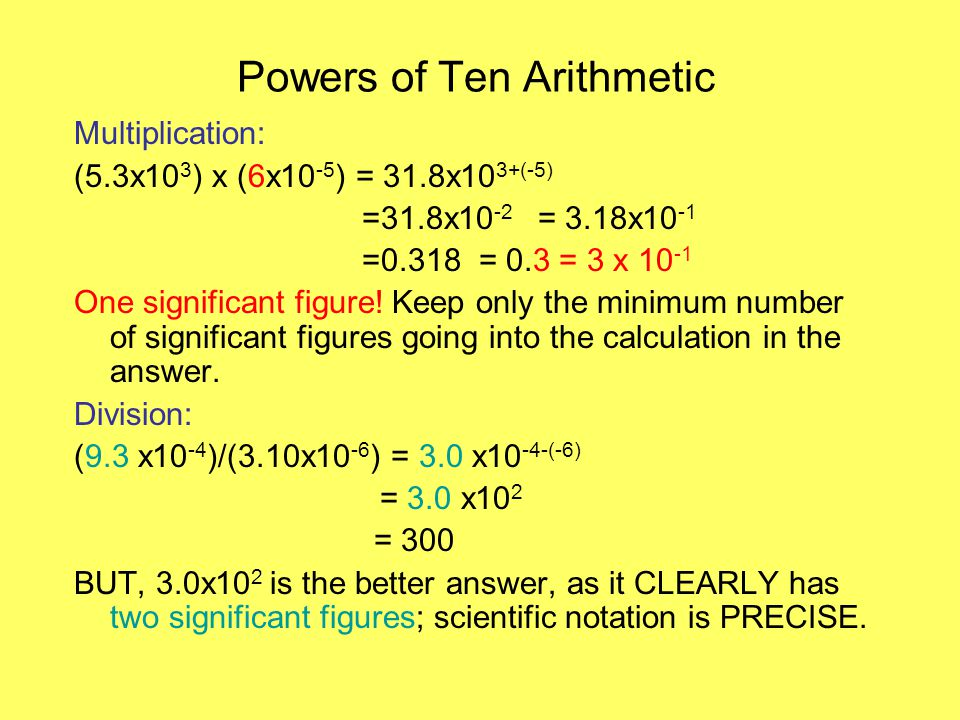 Powers of Ten Arithmetic Multiplication: (5.3x10 3 ) x (6x10 -5 ) = 31.8x10 3+(-5) =31.8x10 -2 = 3.18x10 -1 =0.318 = 0.3 = 3 x 10 -1 One significant figure.