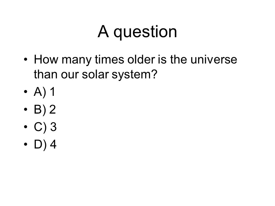 A question How many times older is the universe than our solar system A) 1 B) 2 C) 3 D) 4