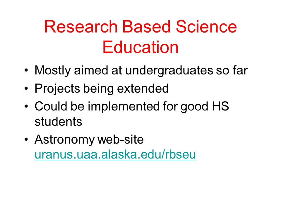 Research Based Science Education Mostly aimed at undergraduates so far Projects being extended Could be implemented for good HS students Astronomy web-site uranus.uaa.alaska.edu/rbseu uranus.uaa.alaska.edu/rbseu