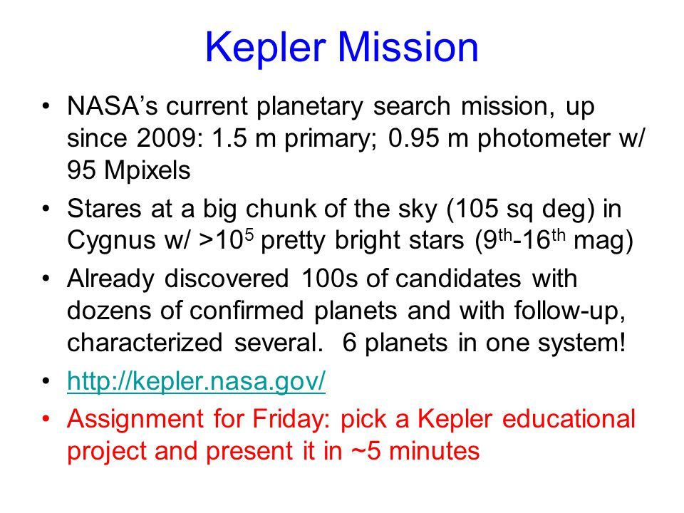 Kepler Mission NASA's current planetary search mission, up since 2009: 1.5 m primary; 0.95 m photometer w/ 95 Mpixels Stares at a big chunk of the sky