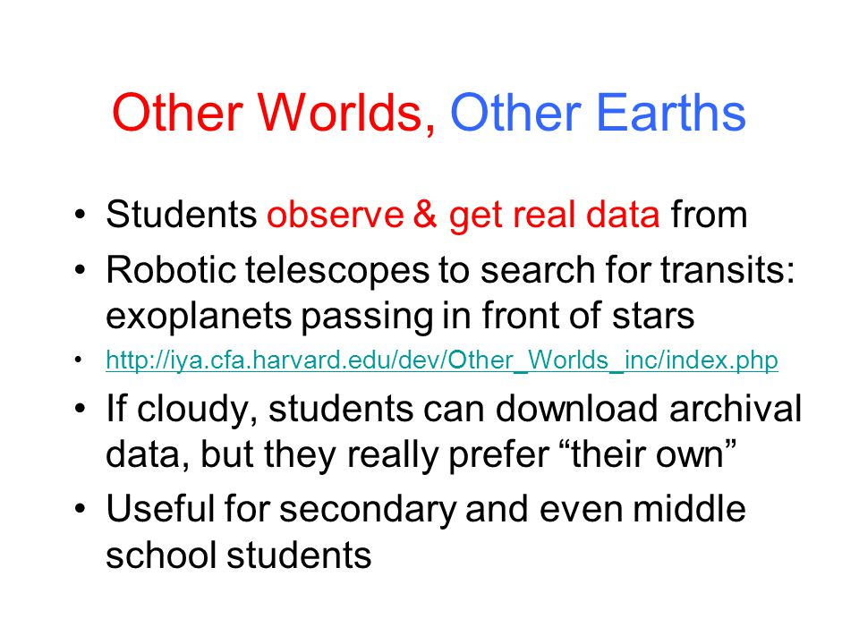 Other Worlds, Other Earths Students observe & get real data from Robotic telescopes to search for transits: exoplanets passing in front of stars http://iya.cfa.harvard.edu/dev/Other_Worlds_inc/index.php If cloudy, students can download archival data, but they really prefer their own Useful for secondary and even middle school students