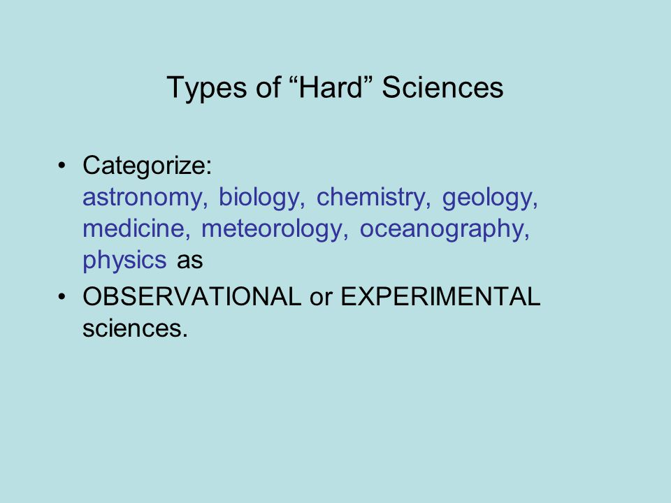 Types of Hard Sciences Categorize: astronomy, biology, chemistry, geology, medicine, meteorology, oceanography, physics as OBSERVATIONAL or EXPERIMENTAL sciences.