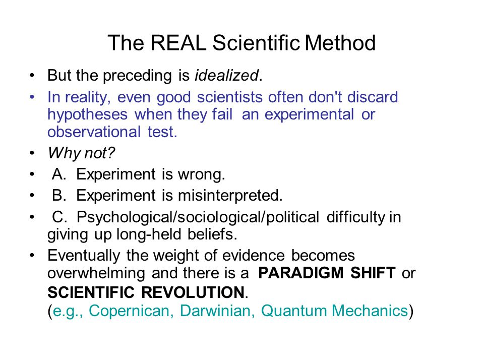 The REAL Scientific Method But the preceding is idealized. In reality, even good scientists often don't discard hypotheses when they fail an experimen