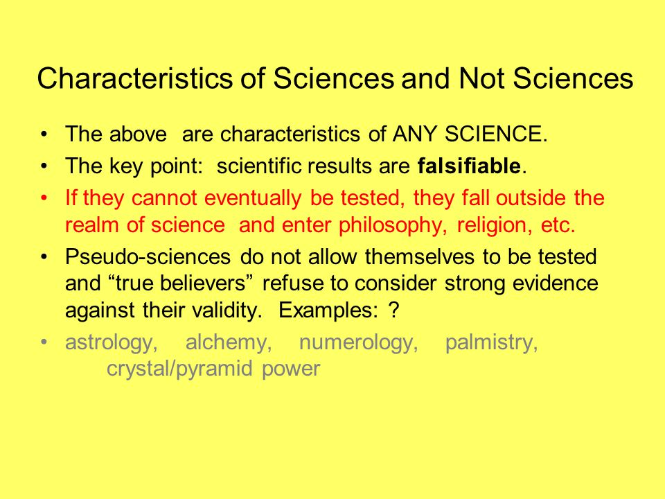 Characteristics of Sciences and Not Sciences The above are characteristics of ANY SCIENCE. The key point: scientific results are falsifiable. If they