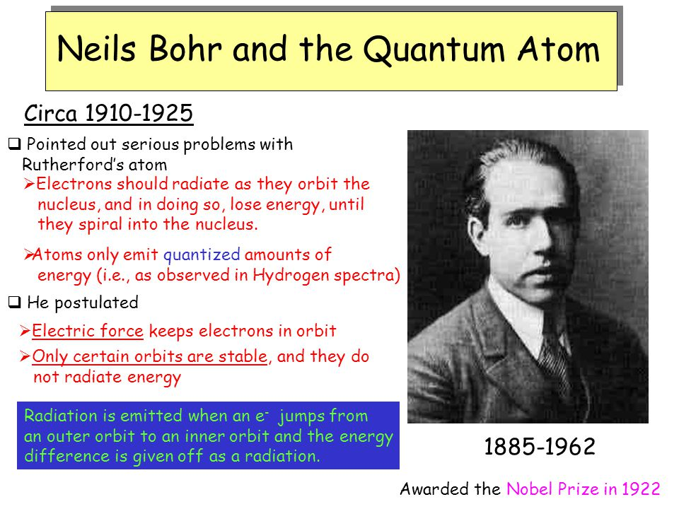 Neils Bohr and the Quantum Atom 1885-1962 Circa 1910-1925  Pointed out serious problems with Rutherford's atom  Electrons should radiate as they orb