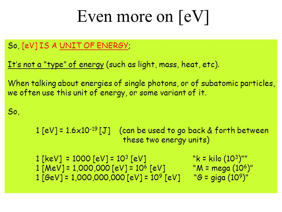 "Even more on [eV] So, [eV] IS A UNIT OF ENERGY; It's not a ""type"" of energy (such as light, mass, heat, etc). When talking about energies of single ph"