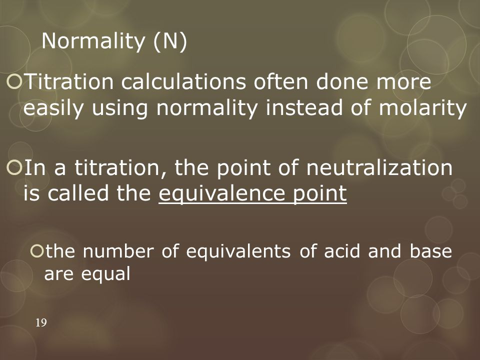 Normality (N)  Titration calculations often done more easily using normality instead of molarity  In a titration, the point of neutralization is cal