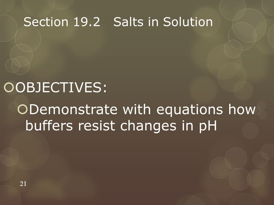 Section 19.2 Salts in Solution  OBJECTIVES:  Demonstrate with equations how buffers resist changes in pH 21