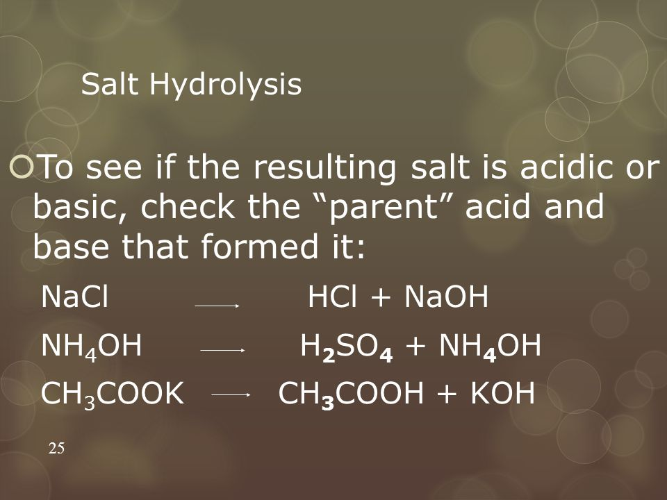 Salt Hydrolysis  To see if the resulting salt is acidic or basic, check the parent acid and base that formed it: NaCl HCl + NaOH NH 4 OH H 2 SO 4 + NH 4 OH CH 3 COOK CH 3 COOH + KOH 25