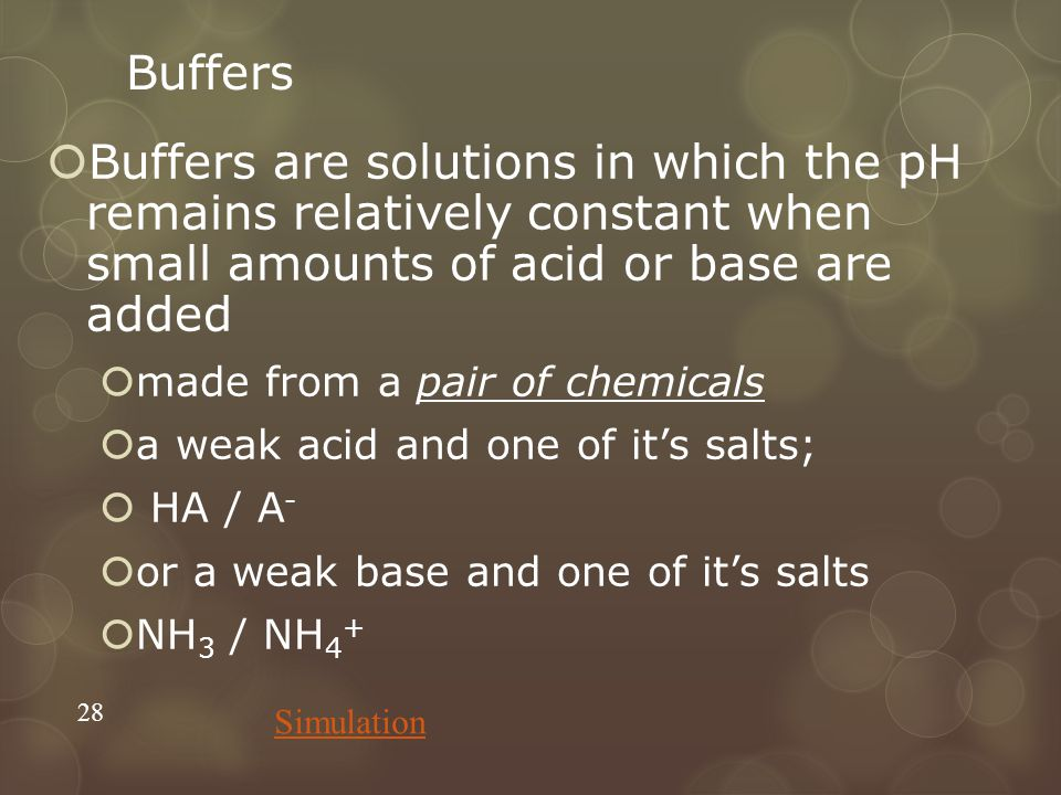 Buffers  Buffers are solutions in which the pH remains relatively constant when small amounts of acid or base are added  made from a pair of chemicals  a weak acid and one of it's salts;  HA / A -  or a weak base and one of it's salts  NH 3 / NH 4 + 28 Simulation
