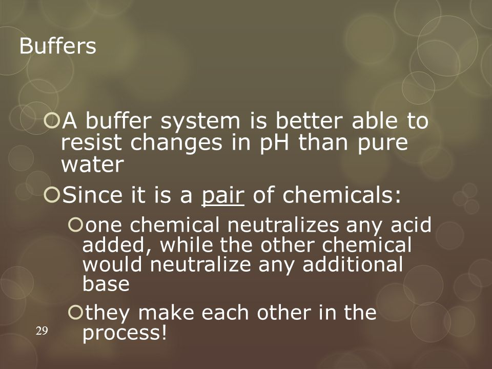 Buffers  A buffer system is better able to resist changes in pH than pure water  Since it is a pair of chemicals:  one chemical neutralizes any acid added, while the other chemical would neutralize any additional base  they make each other in the process.