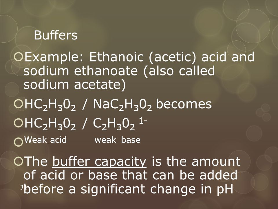 Buffers  Example: Ethanoic (acetic) acid and sodium ethanoate (also called sodium acetate)  HC 2 H 3 0 2 / NaC 2 H 3 0 2 becomes  HC 2 H 3 0 2 / C