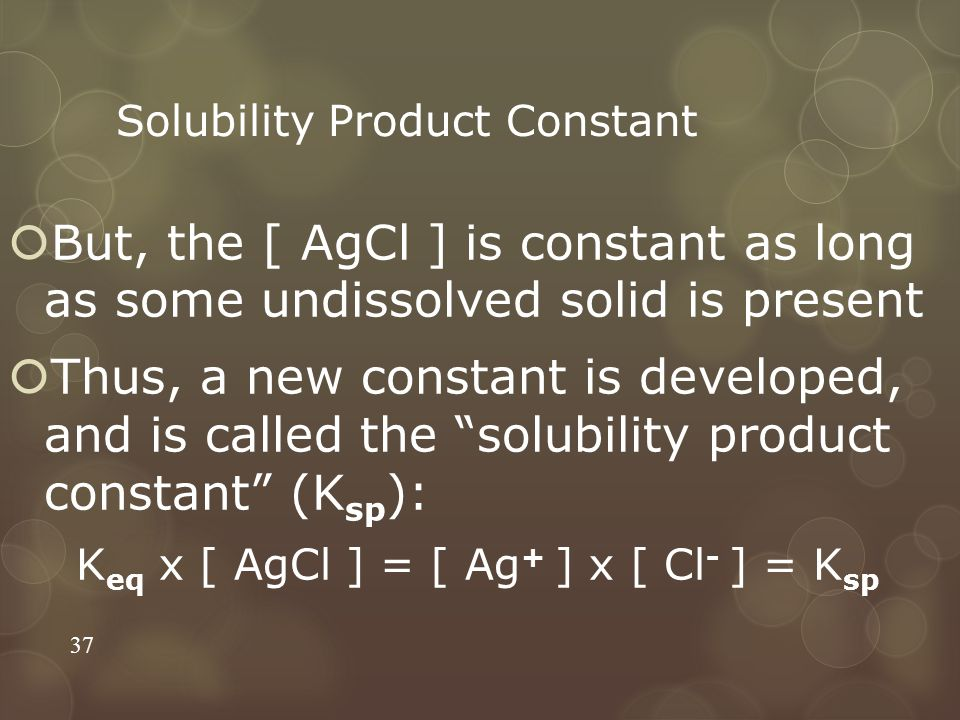 Solubility Product Constant  But, the [ AgCl ] is constant as long as some undissolved solid is present  Thus, a new constant is developed, and is c