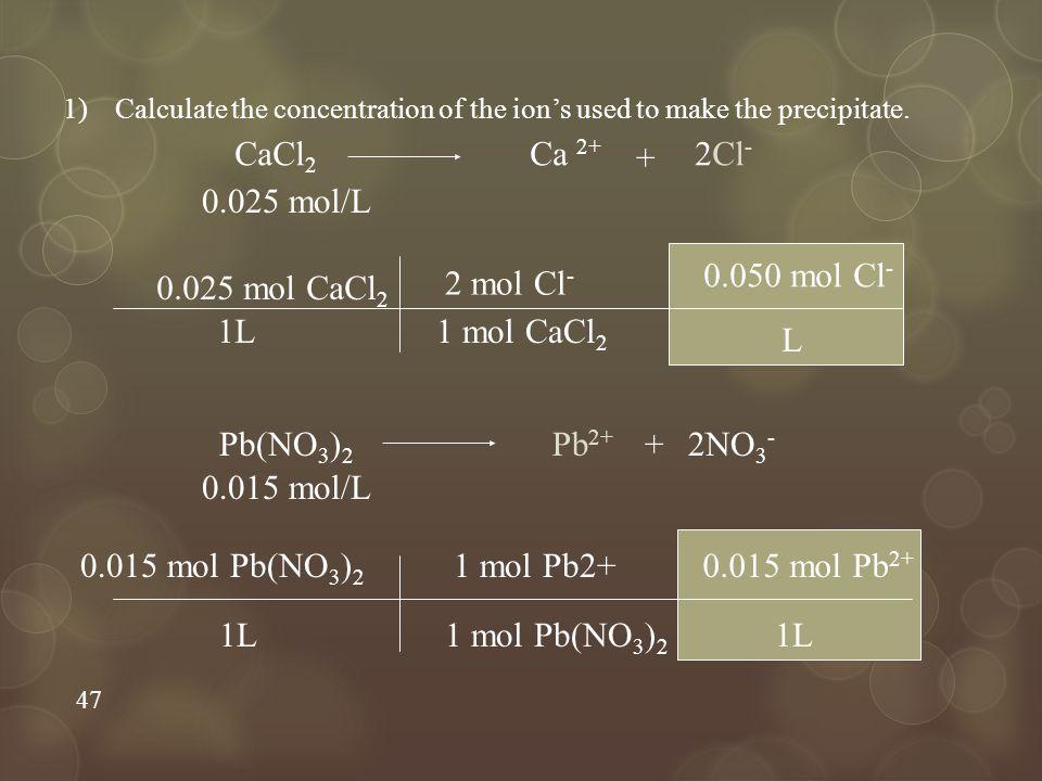 47 1)Calculate the concentration of the ion's used to make the precipitate. CaCl 2 Ca 2+ + 2Cl - 0.025 mol CaCl 2 1L 2 mol Cl - 1 mol CaCl 2 0.050 mol