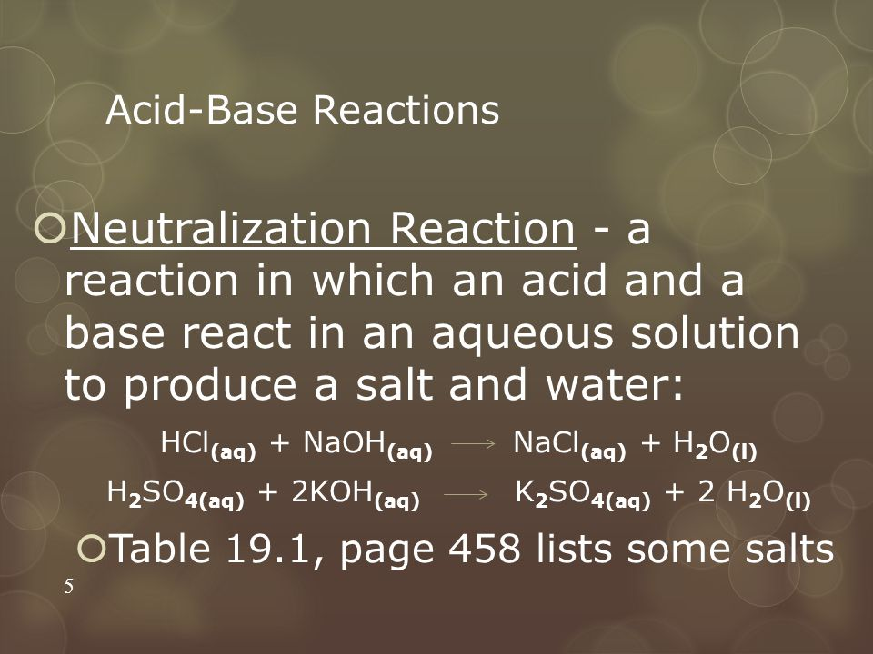 Acid-Base Reactions  Neutralization Reaction - a reaction in which an acid and a base react in an aqueous solution to produce a salt and water: HCl (aq) + NaOH (aq) NaCl (aq) + H 2 O (l) H 2 SO 4(aq) + 2KOH (aq) K 2 SO 4(aq) + 2 H 2 O (l)  Table 19.1, page 458 lists some salts 5