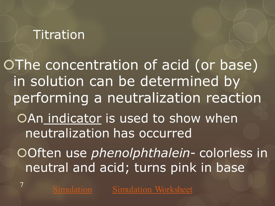 Titration  The concentration of acid (or base) in solution can be determined by performing a neutralization reaction  An indicator is used to show when neutralization has occurred  Often use phenolphthalein- colorless in neutral and acid; turns pink in base 7 SimulationSimulation Worksheet