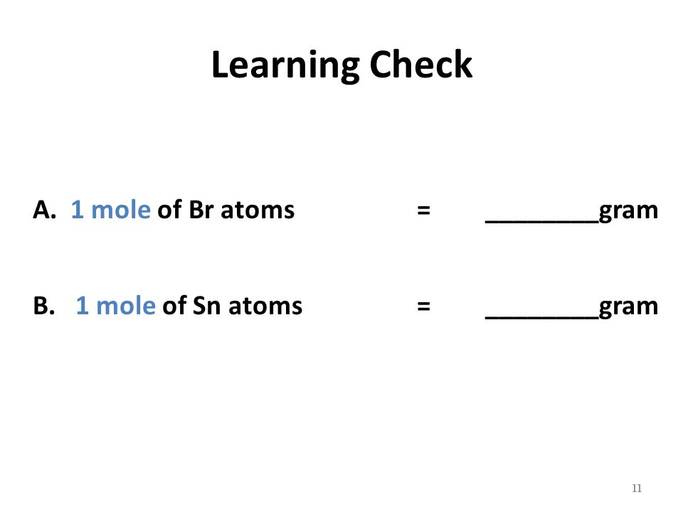 Learning Check A. 1 mole of Br atoms =________gram B.1 mole of Sn atoms =________gram 11