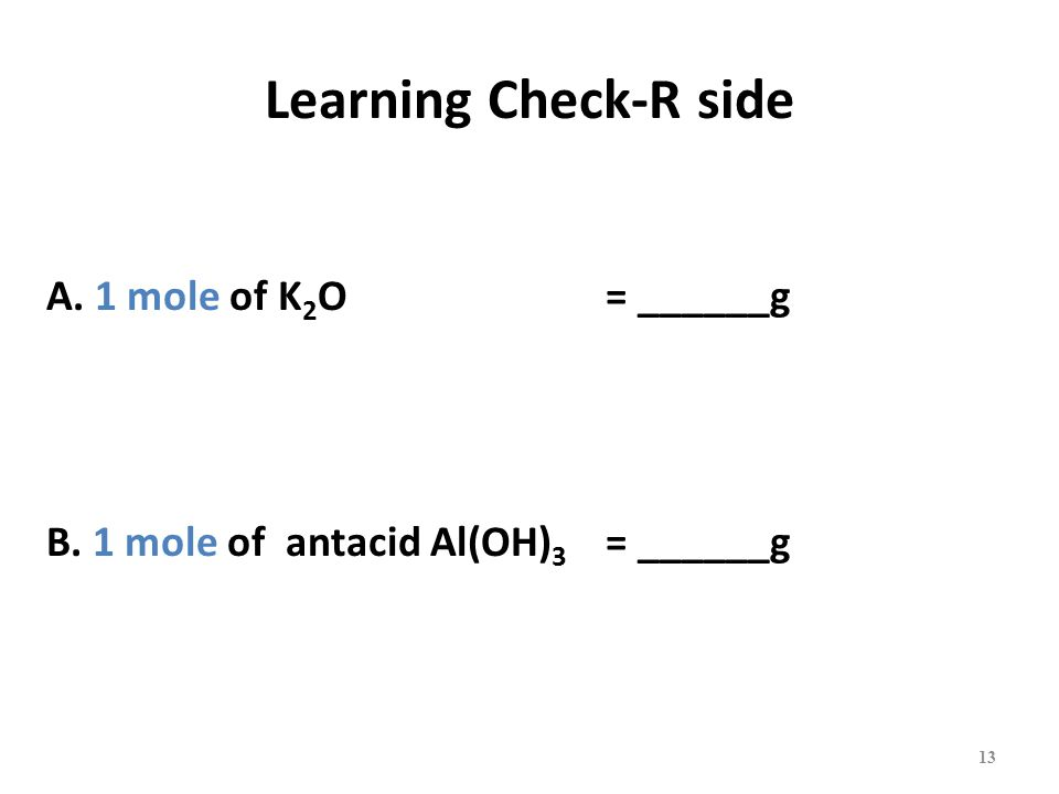 Learning Check-R side A. 1 mole of K 2 O = ______g B. 1 mole of antacid Al(OH) 3 = ______g 13