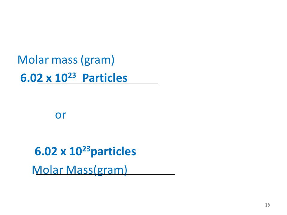 Molar mass (gram) 6.02 x 10 23 Particles or 6.02 x 10 23 particles Molar Mass(gram) 18