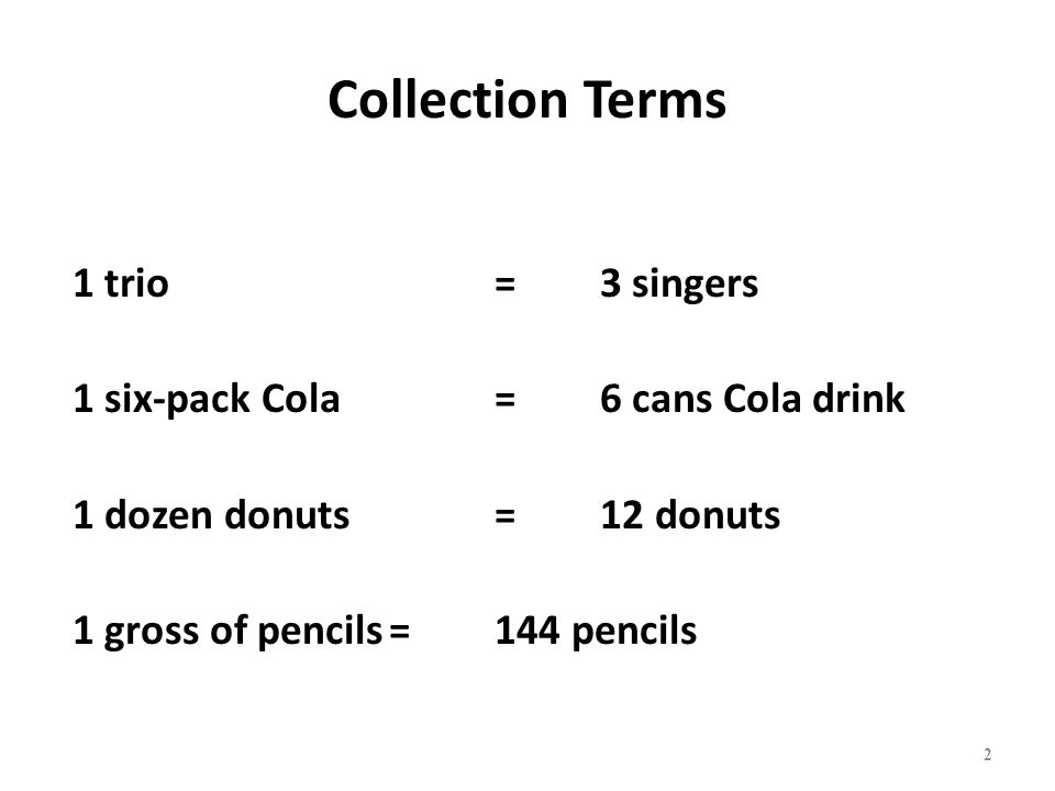 Collection Terms 1 trio= 3 singers 1 six-pack Cola=6 cans Cola drink 1 dozen donuts=12 donuts 1 gross of pencils=144 pencils 2