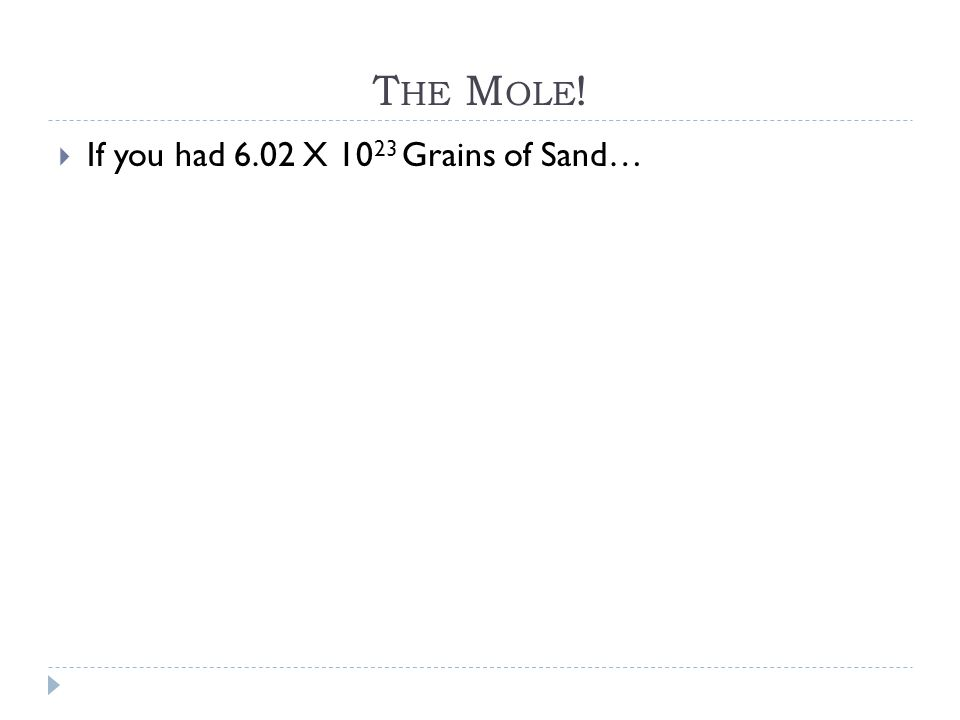 T HE M OLE !  If you had 6.02 X 10 23 Grains of Sand…