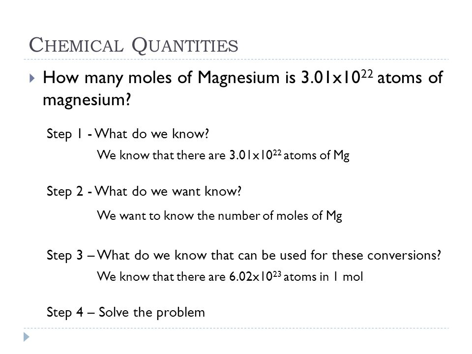 C HEMICAL Q UANTITIES  How many moles of Magnesium is 3.01x10 22 atoms of magnesium? Step 1 - What do we know? We know that there are 3.01x10 22 atom