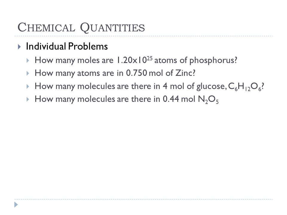 C HEMICAL Q UANTITIES  Individual Problems  How many moles are 1.20x10 25 atoms of phosphorus?  How many atoms are in 0.750 mol of Zinc?  How many
