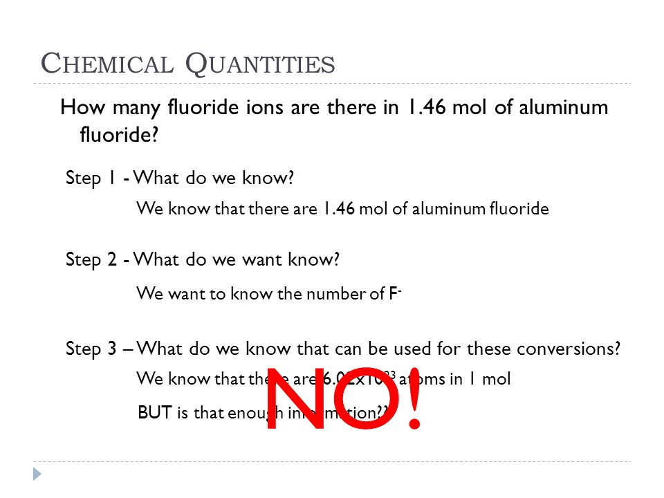 C HEMICAL Q UANTITIES How many fluoride ions are there in 1.46 mol of aluminum fluoride? Step 1 - What do we know? We know that there are 1.46 mol of