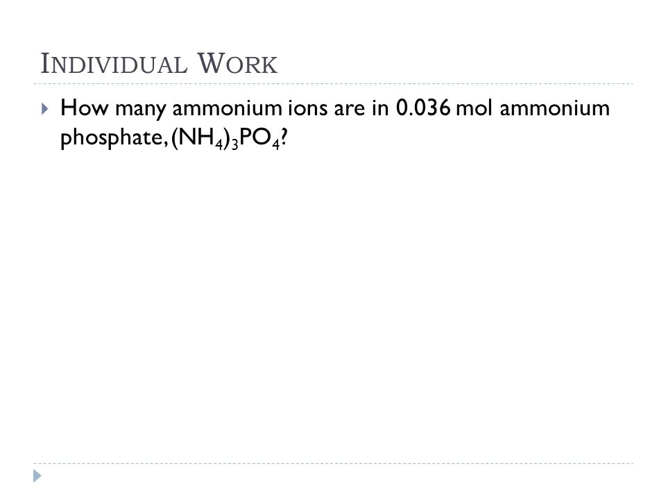 I NDIVIDUAL W ORK  How many ammonium ions are in 0.036 mol ammonium phosphate, (NH 4 ) 3 PO 4 ?