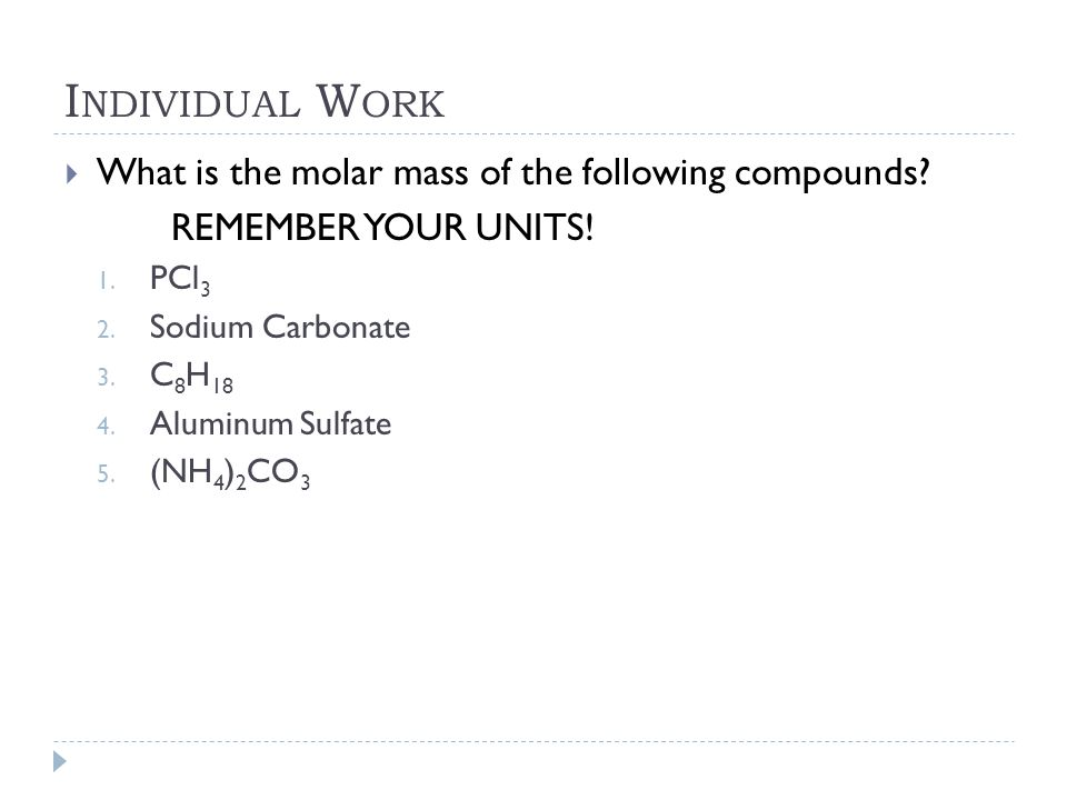 I NDIVIDUAL W ORK  What is the molar mass of the following compounds? REMEMBER YOUR UNITS! 1. PCl 3 2. Sodium Carbonate 3. C 8 H 18 4. Aluminum Sulfa