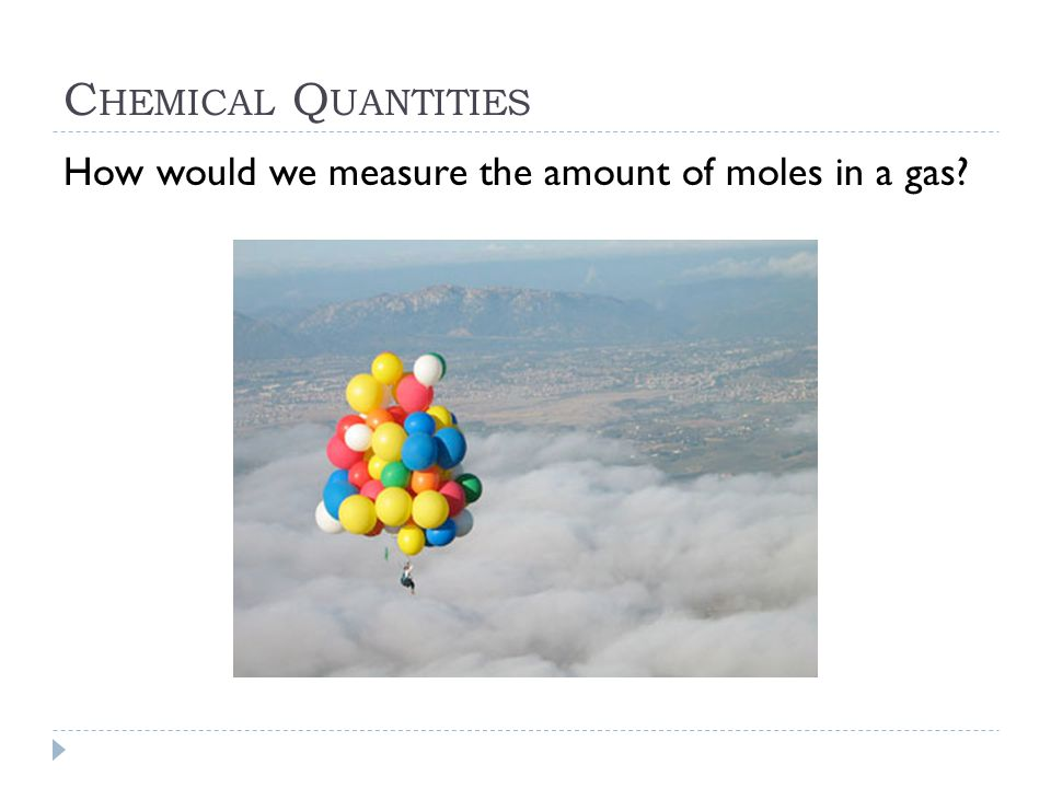 C HEMICAL Q UANTITIES How would we measure the amount of moles in a gas?