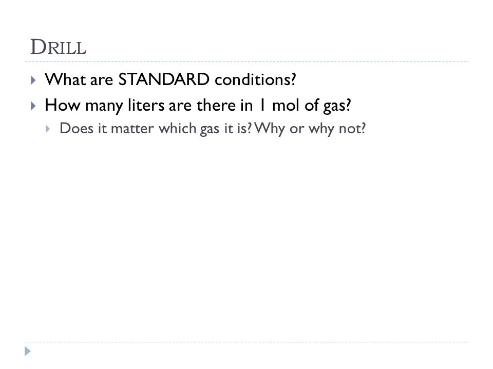 D RILL  What are STANDARD conditions?  How many liters are there in 1 mol of gas?  Does it matter which gas it is? Why or why not?