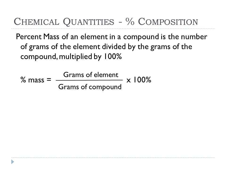 C HEMICAL Q UANTITIES - % C OMPOSITION Percent Mass of an element in a compound is the number of grams of the element divided by the grams of the comp