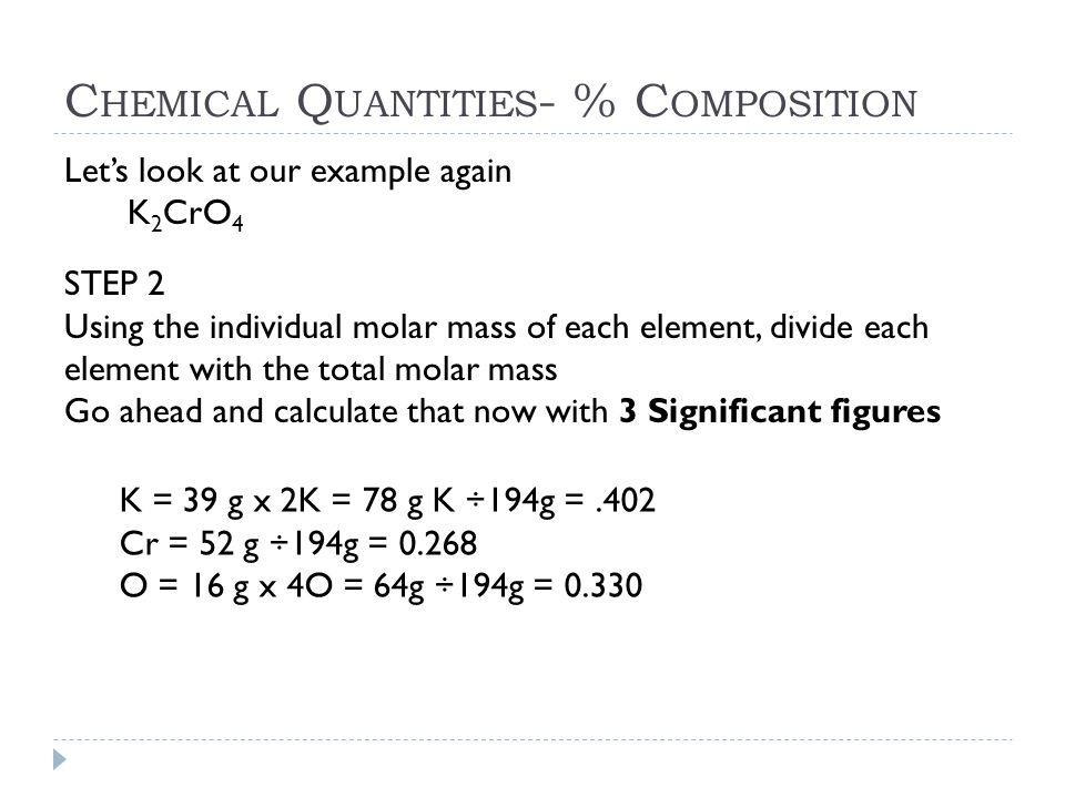 C HEMICAL Q UANTITIES - % C OMPOSITION Let's look at our example again K 2 CrO 4 STEP 2 Using the individual molar mass of each element, divide each e