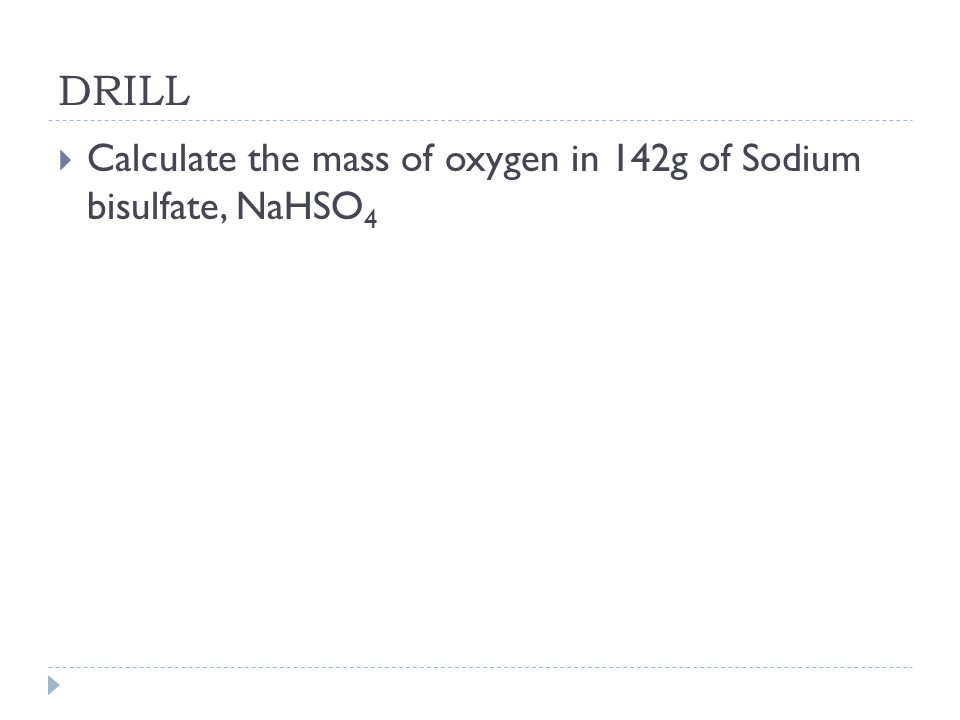 DRILL  Calculate the mass of oxygen in 142g of Sodium bisulfate, NaHSO 4
